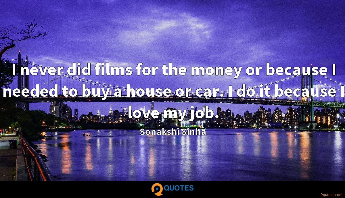 I never did films for the money or because I needed to buy a house or car. I do it because I love my job.