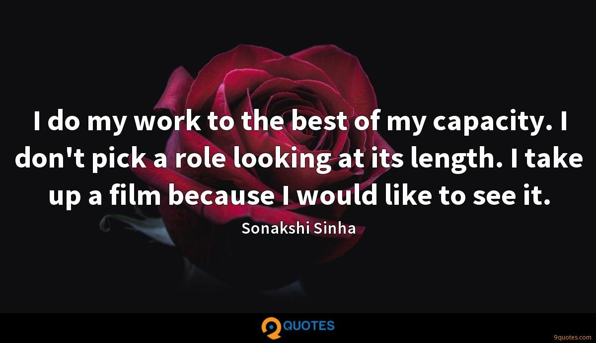 I do my work to the best of my capacity. I don't pick a role looking at its length. I take up a film because I would like to see it.