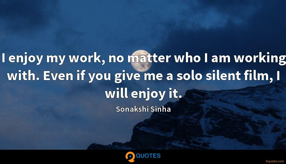 I enjoy my work, no matter who I am working with. Even if you give me a solo silent film, I will enjoy it.