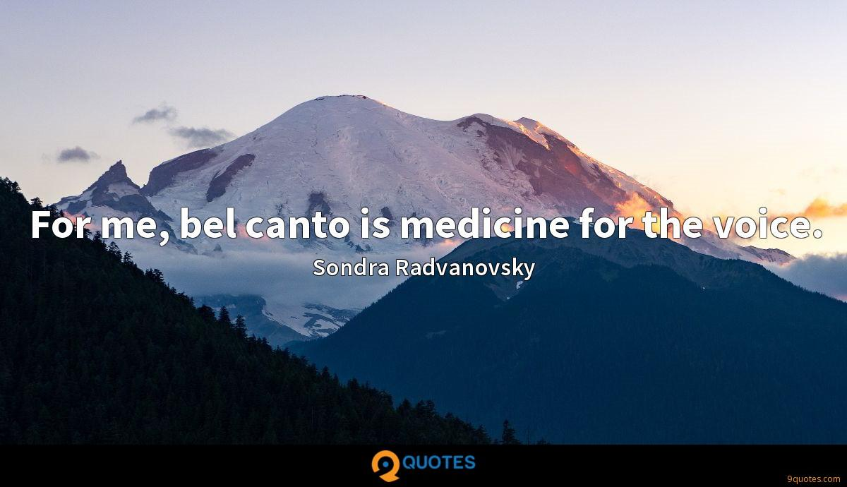 For me, bel canto is medicine for the voice.