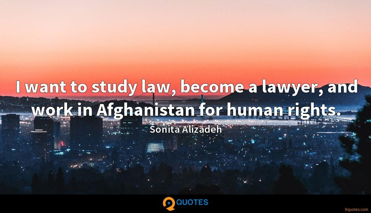 I want to study law, become a lawyer, and work in Afghanistan for human rights.