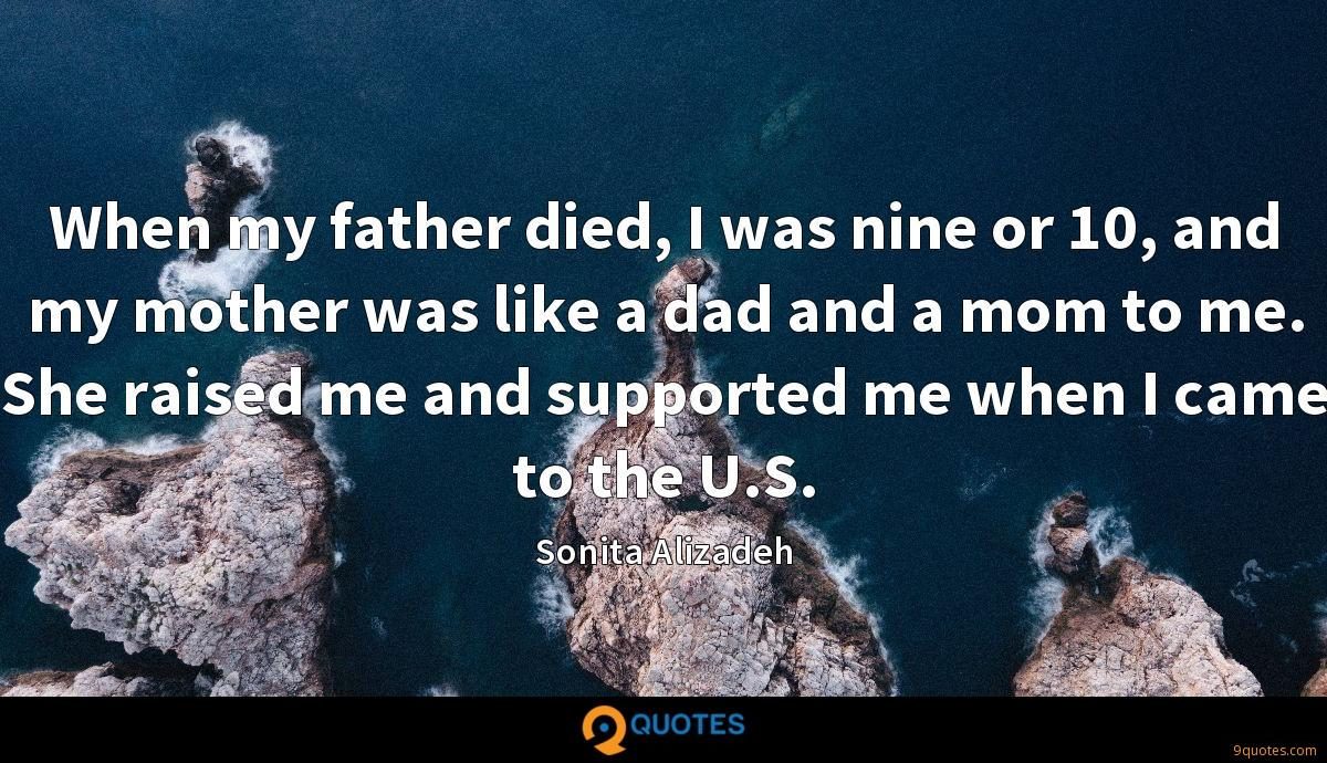 When my father died, I was nine or 10, and my mother was like a dad and a mom to me. She raised me and supported me when I came to the U.S.