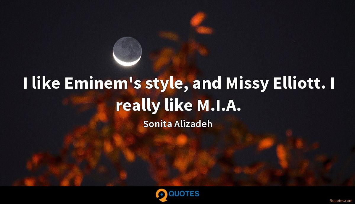 I like Eminem's style, and Missy Elliott. I really like M.I.A.
