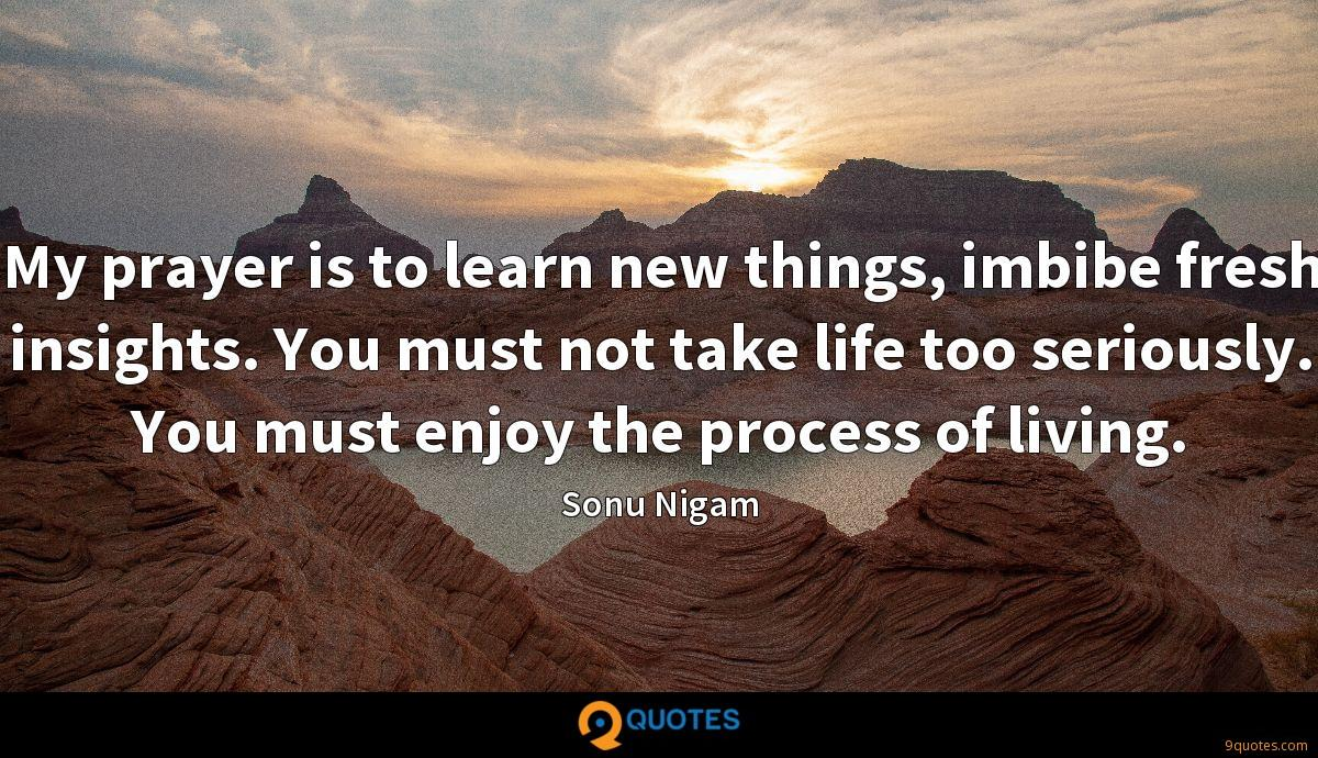 My prayer is to learn new things, imbibe fresh insights. You must not take life too seriously. You must enjoy the process of living.
