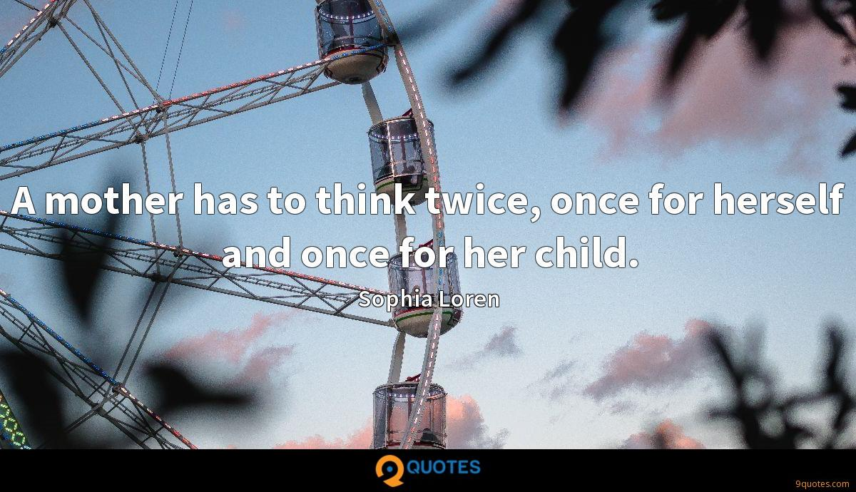 A mother has to think twice, once for herself and once for her child.