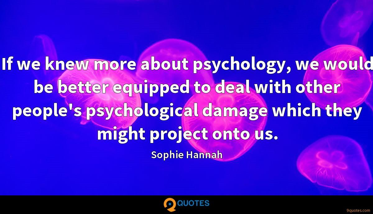 If we knew more about psychology, we would be better equipped to deal with other people's psychological damage which they might project onto us.