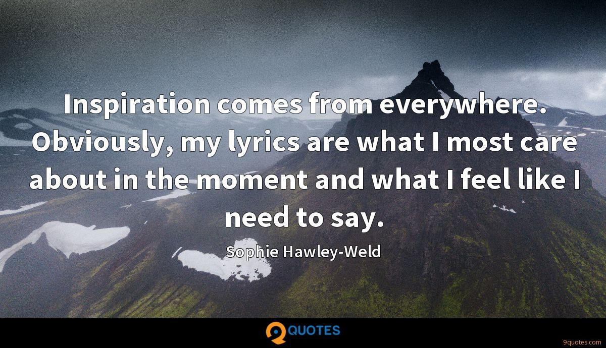 Inspiration comes from everywhere. Obviously, my lyrics are what I most care about in the moment and what I feel like I need to say.