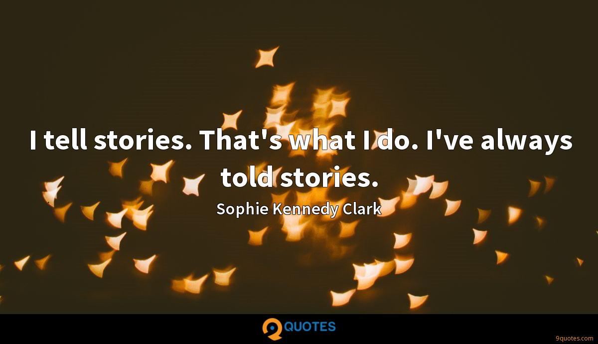 I tell stories. That's what I do. I've always told stories.