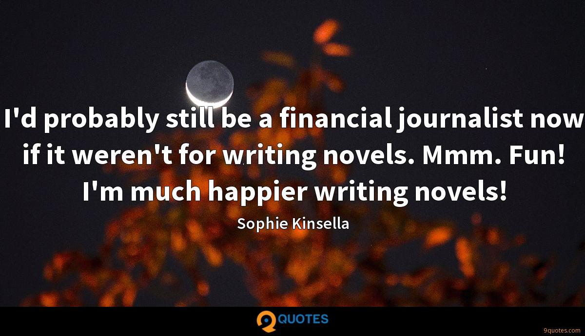 I'd probably still be a financial journalist now if it weren't for writing novels. Mmm. Fun! I'm much happier writing novels!