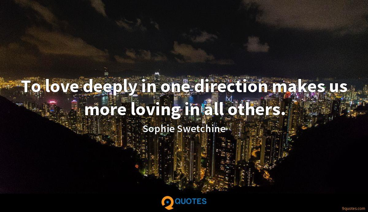 To love deeply in one direction makes us more loving in all others.