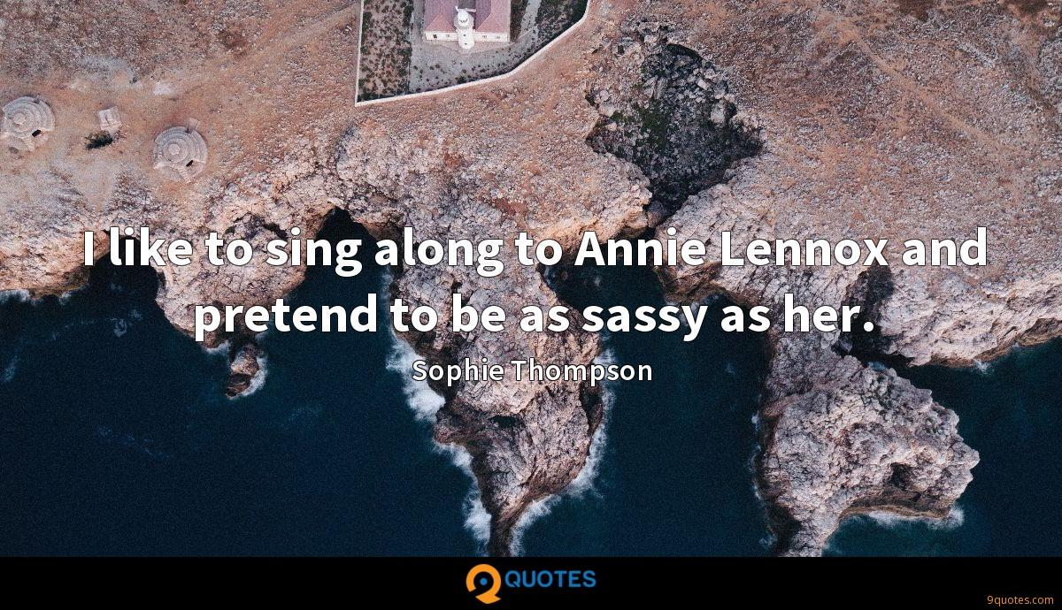 I like to sing along to Annie Lennox and pretend to be as sassy as her.