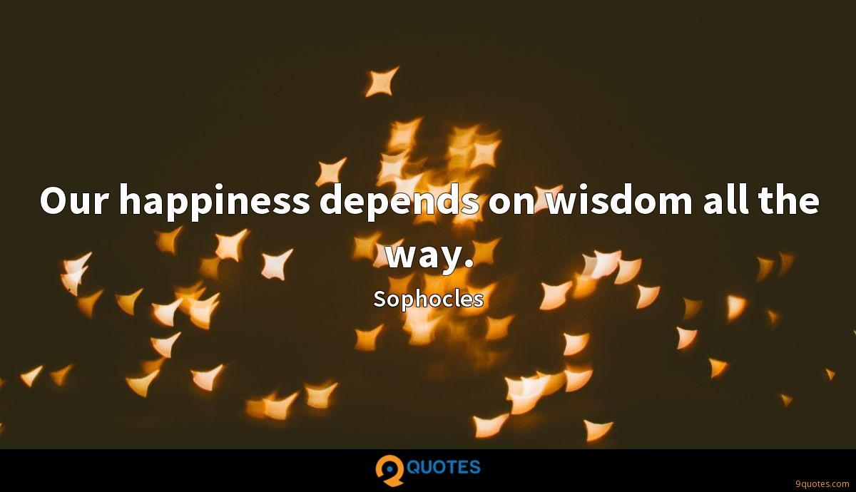 Our happiness depends on wisdom all the way.