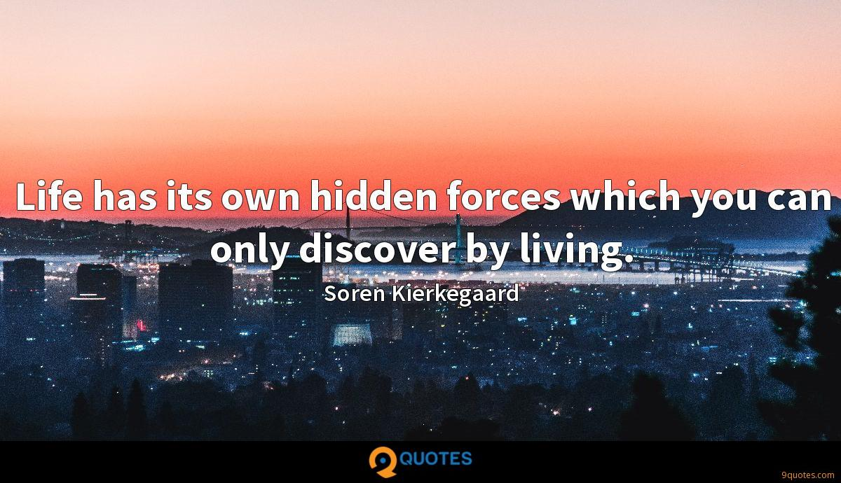 Life has its own hidden forces which you can only discover by living.