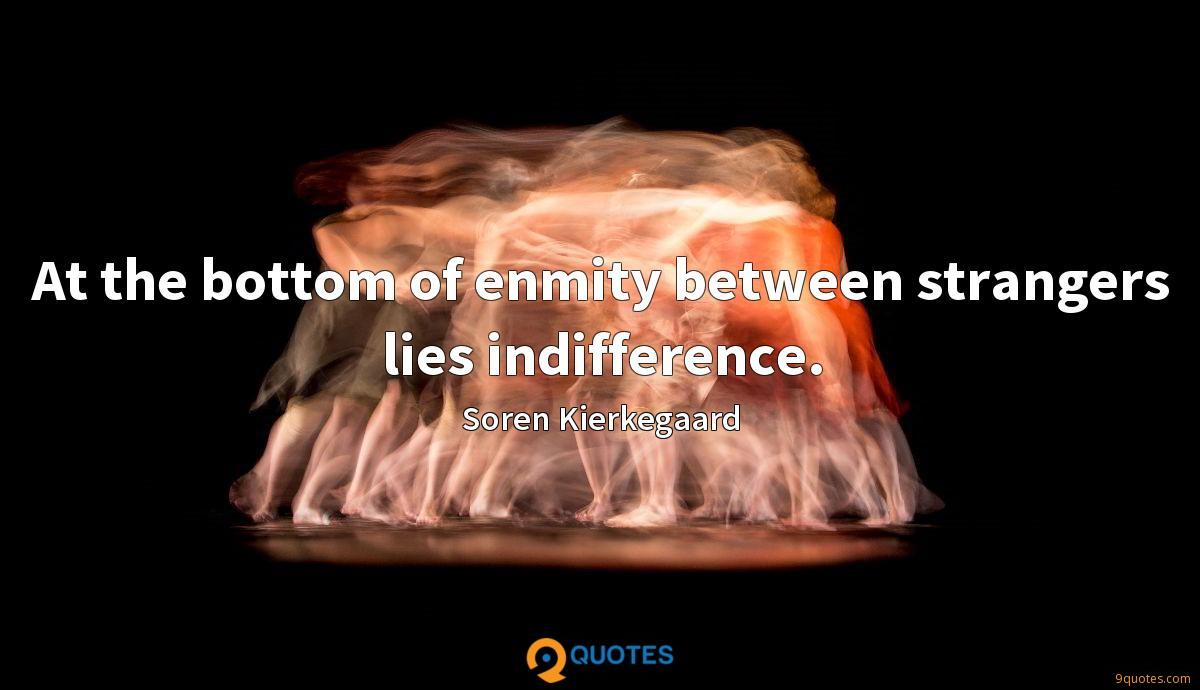 At the bottom of enmity between strangers lies indifference.