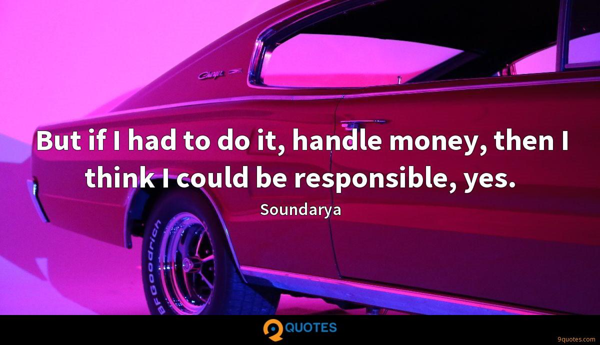 But if I had to do it, handle money, then I think I could be responsible, yes.