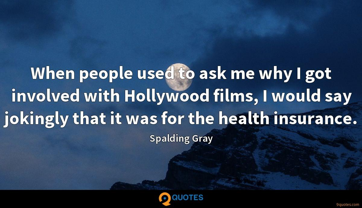 When people used to ask me why I got involved with Hollywood films, I would say jokingly that it was for the health insurance.
