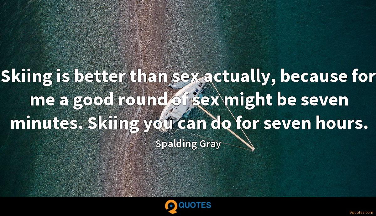 Skiing is better than sex actually, because for me a good round of sex might be seven minutes. Skiing you can do for seven hours.