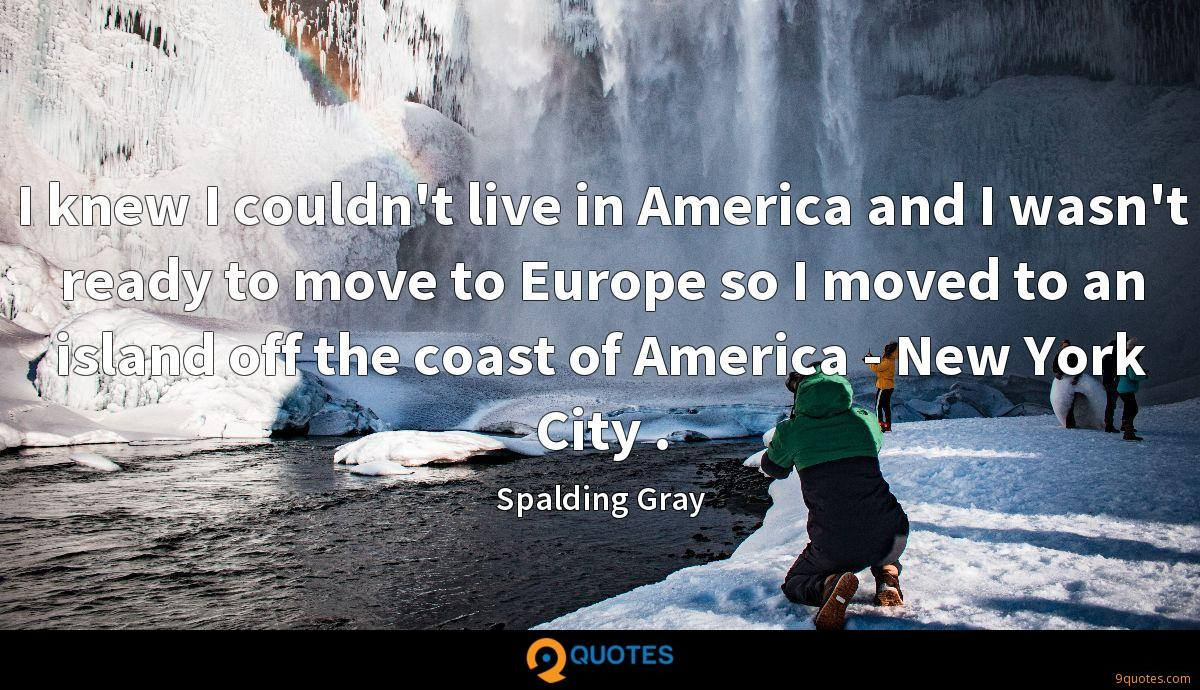 I knew I couldn't live in America and I wasn't ready to move to Europe so I moved to an island off the coast of America - New York City .