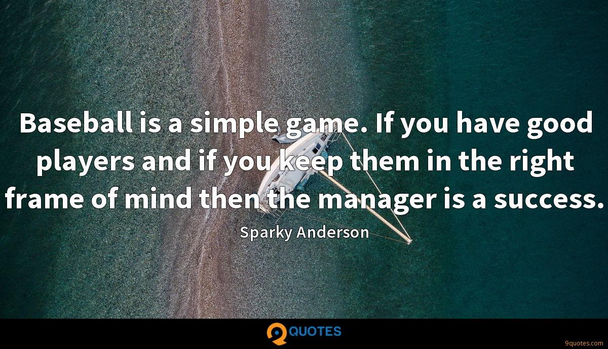Baseball is a simple game. If you have good players and if you keep them in the right frame of mind then the manager is a success.