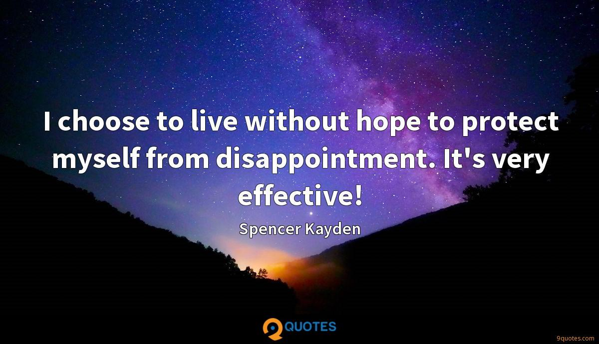 I choose to live without hope to protect myself from disappointment. It's very effective!