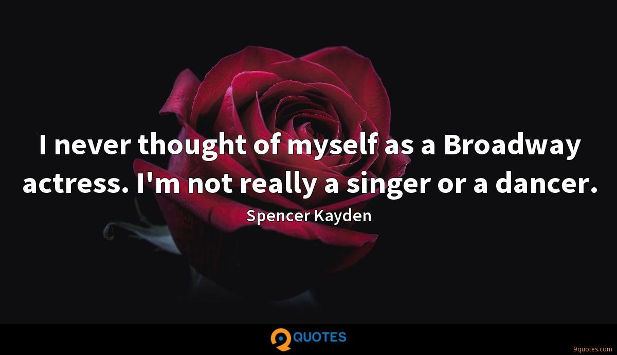 I never thought of myself as a Broadway actress. I'm not really a singer or a dancer.