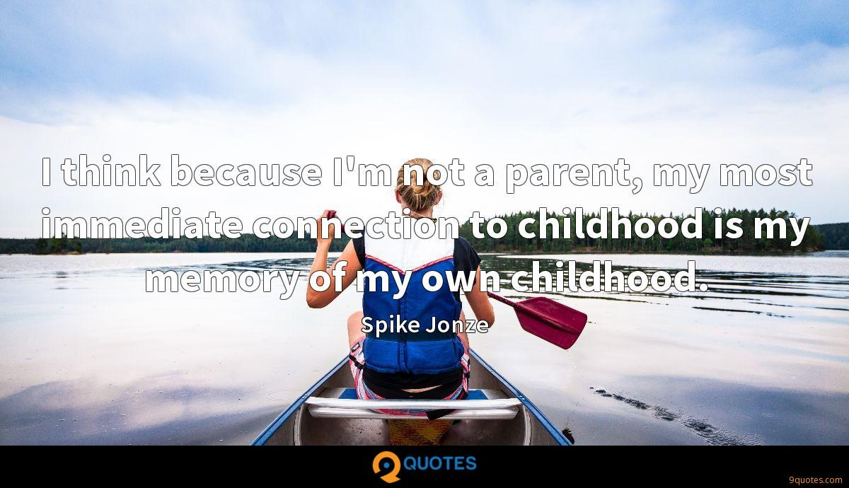 I think because I'm not a parent, my most immediate connection to childhood is my memory of my own childhood.