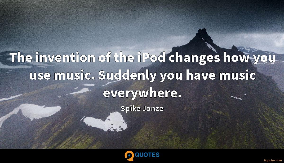 The invention of the iPod changes how you use music. Suddenly you have music everywhere.