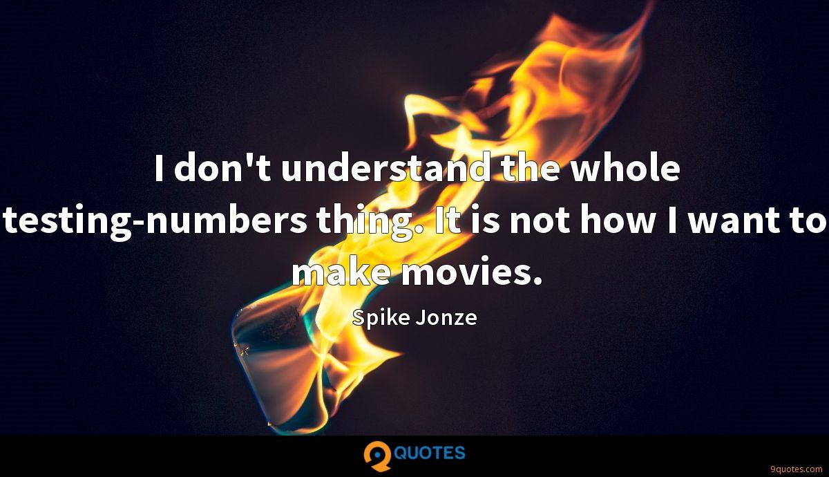 I don't understand the whole testing-numbers thing. It is not how I want to make movies.