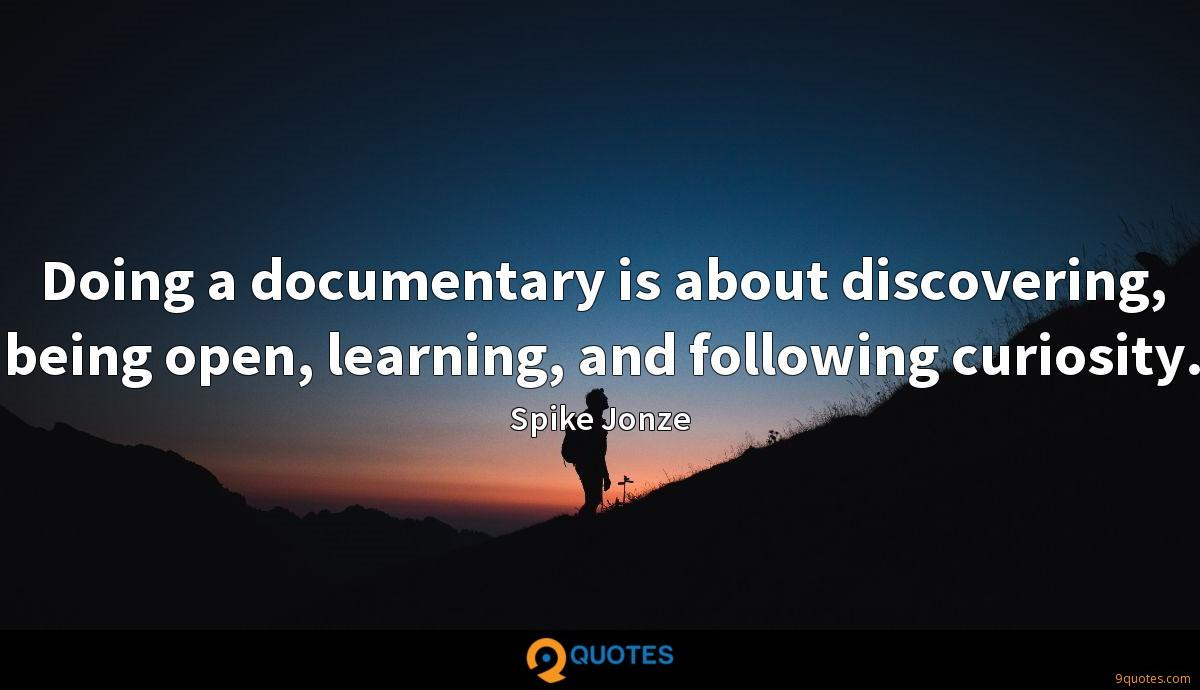Doing a documentary is about discovering, being open, learning, and following curiosity.