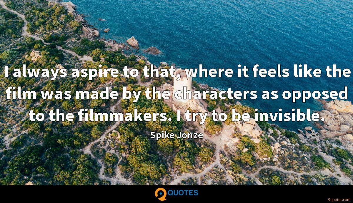 I always aspire to that, where it feels like the film was made by the characters as opposed to the filmmakers. I try to be invisible.