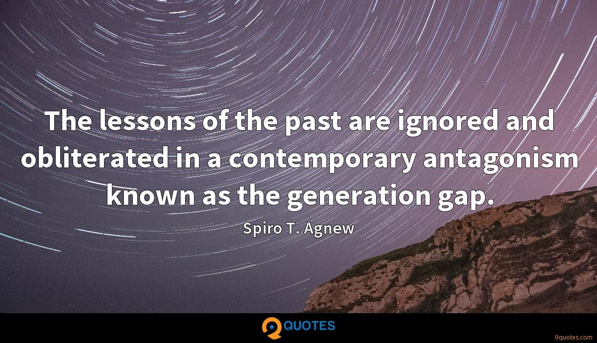The lessons of the past are ignored and obliterated in a contemporary antagonism known as the generation gap.