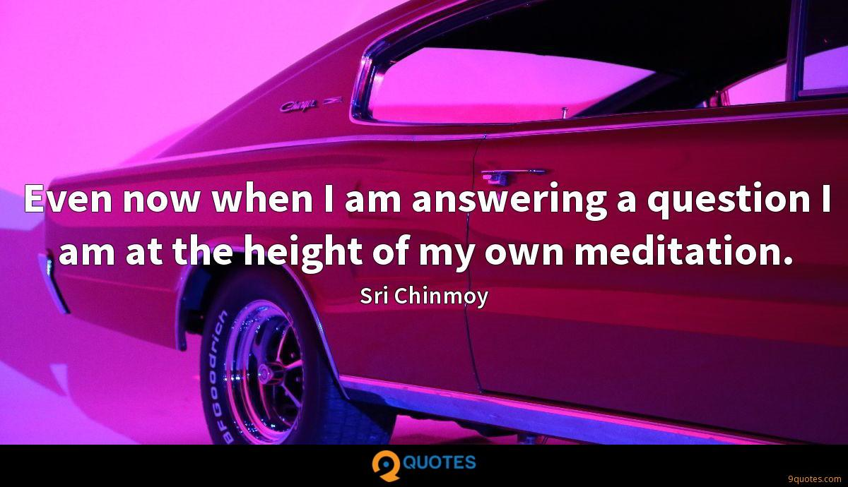 Even now when I am answering a question I am at the height of my own meditation.