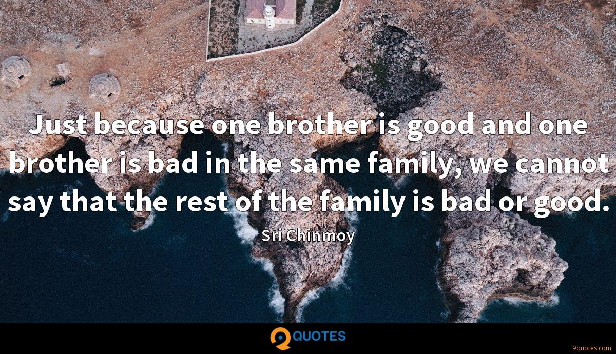 Just because one brother is good and one brother is bad in the same family, we cannot say that the rest of the family is bad or good.