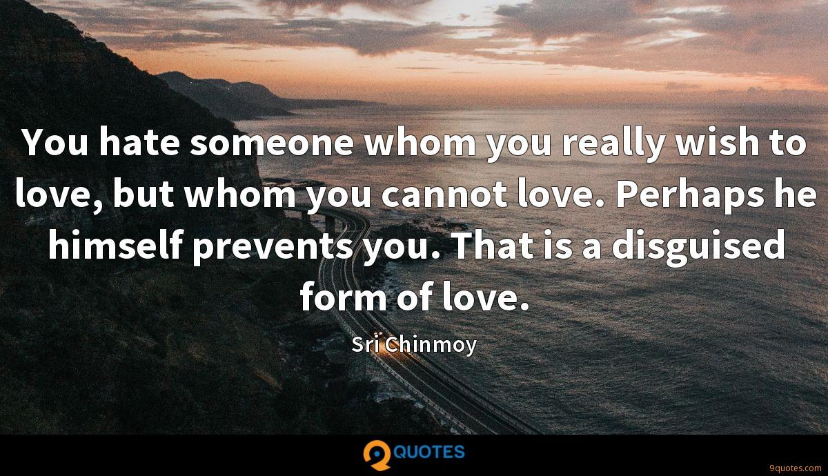 You hate someone whom you really wish to love, but whom you cannot love. Perhaps he himself prevents you. That is a disguised form of love.