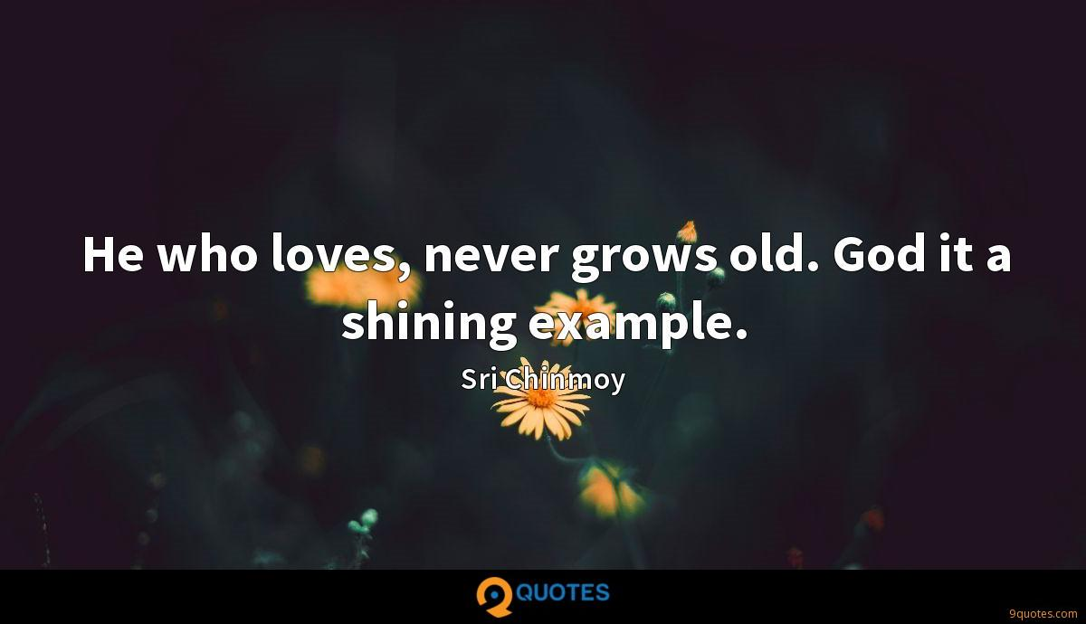 He who loves, never grows old. God it a shining example.