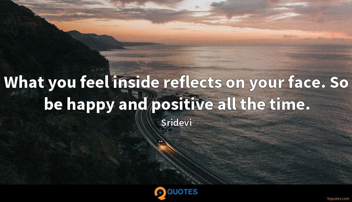 What you feel inside reflects on your face. So be happy and positive all the time.