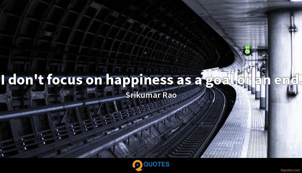 I don't focus on happiness as a goal or an end.