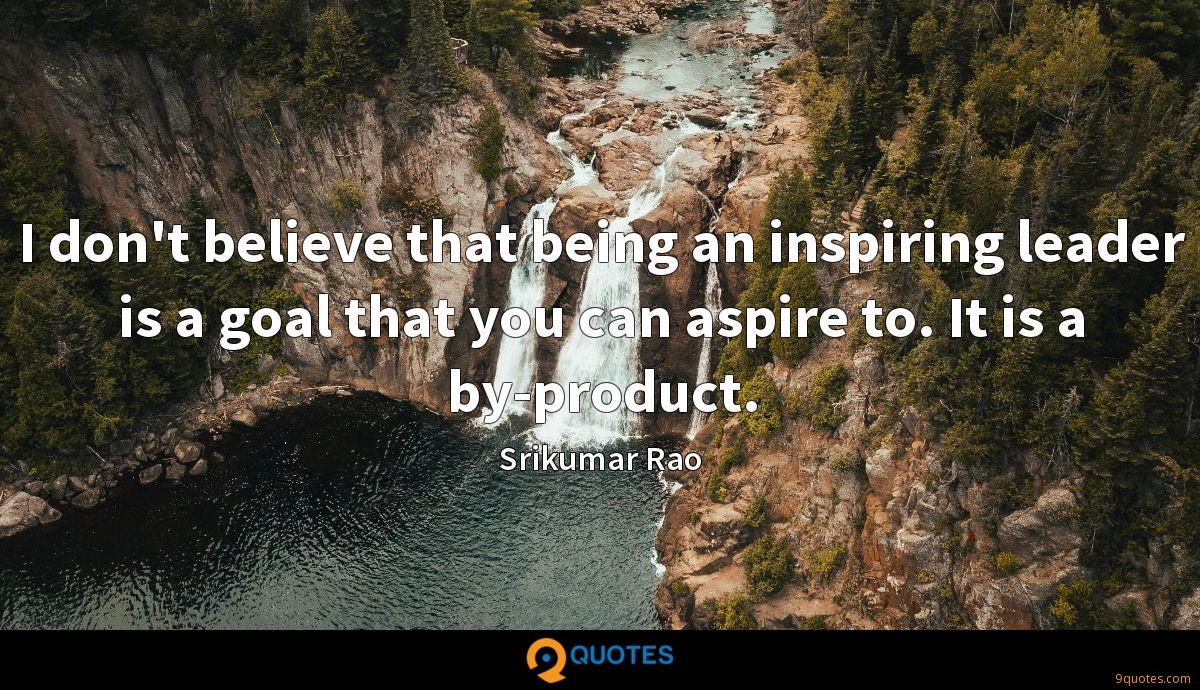 I don't believe that being an inspiring leader is a goal that you can aspire to. It is a by-product.
