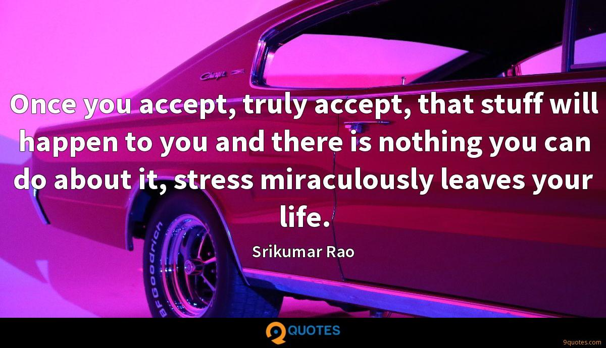 Once you accept, truly accept, that stuff will happen to you and there is nothing you can do about it, stress miraculously leaves your life.