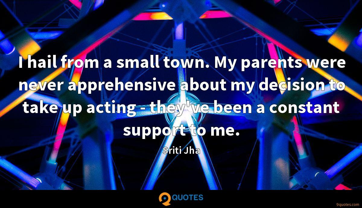 I hail from a small town. My parents were never apprehensive about my decision to take up acting - they've been a constant support to me.