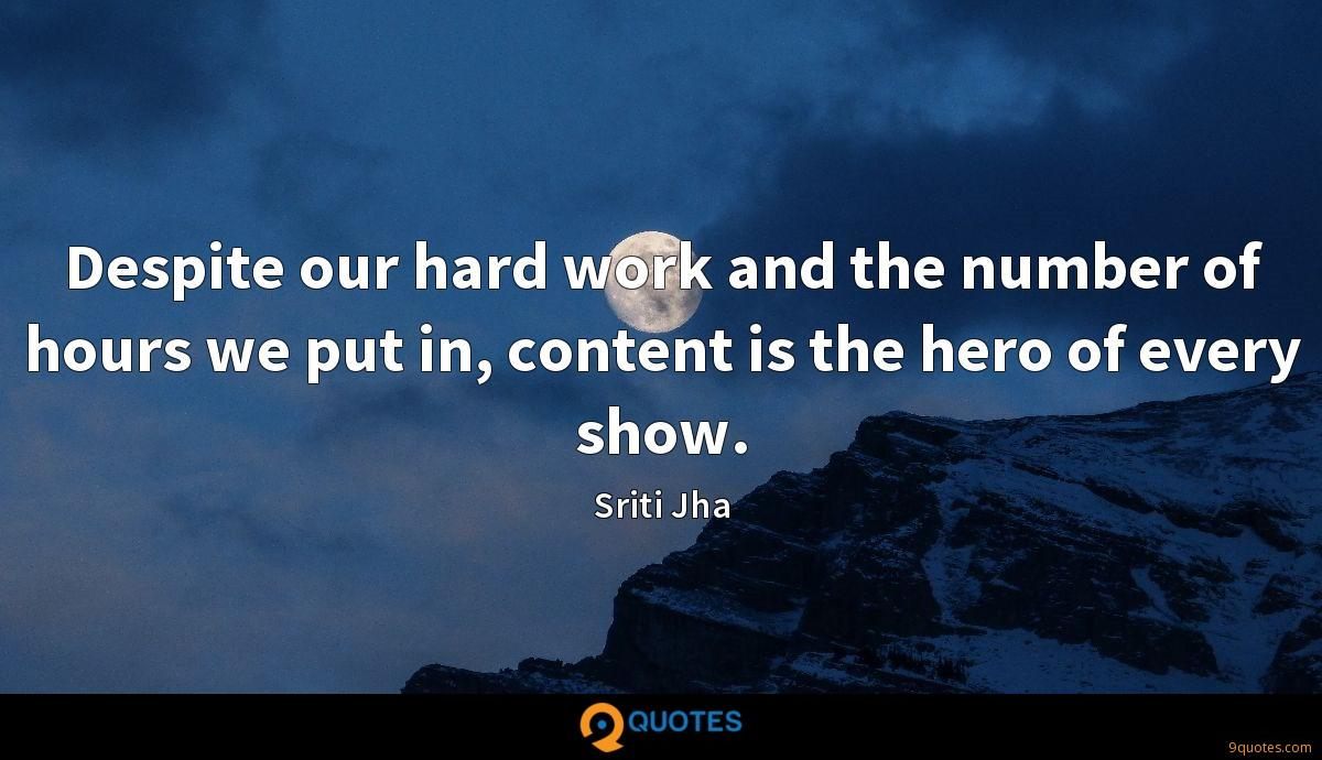 Despite our hard work and the number of hours we put in, content is the hero of every show.
