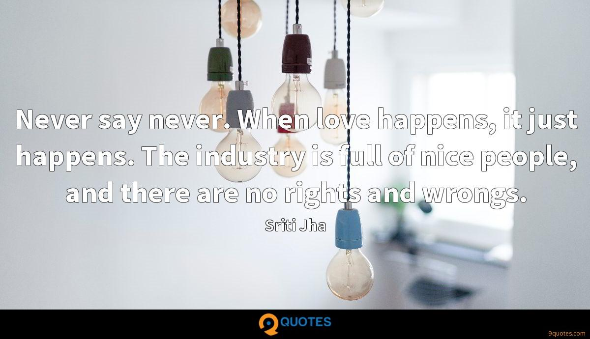 Never say never. When love happens, it just happens. The industry is full of nice people, and there are no rights and wrongs.