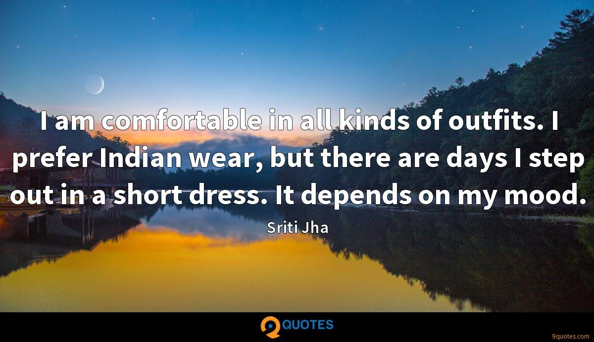 I am comfortable in all kinds of outfits. I prefer Indian wear, but there are days I step out in a short dress. It depends on my mood.