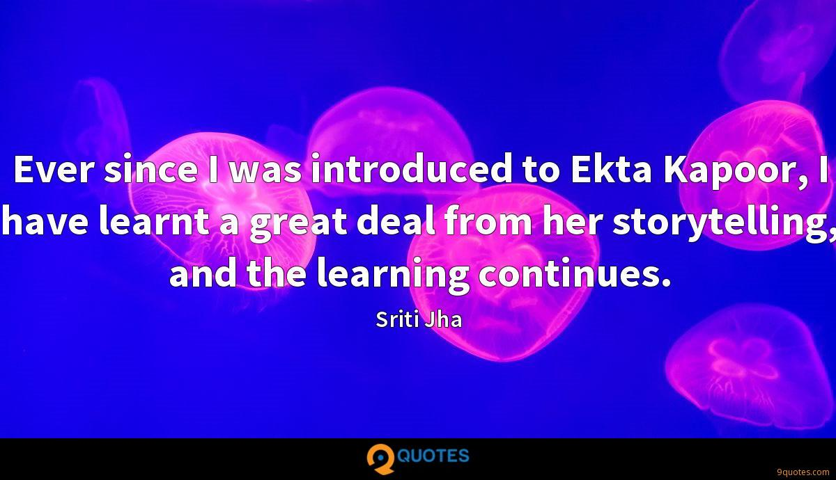 Ever since I was introduced to Ekta Kapoor, I have learnt a great deal from her storytelling, and the learning continues.