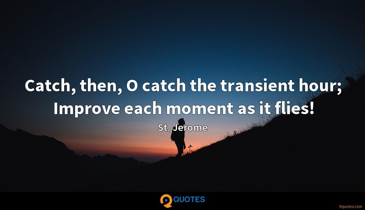 Catch, then, O catch the transient hour; Improve each moment as it flies!