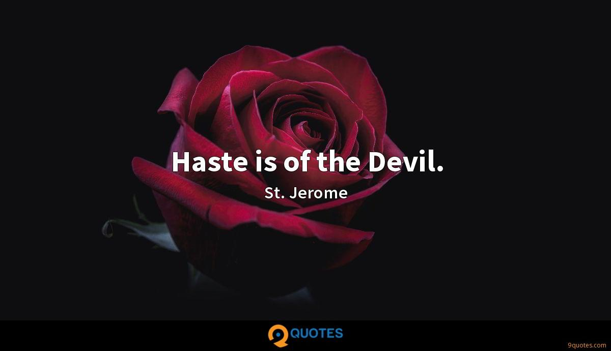 Haste is of the Devil.