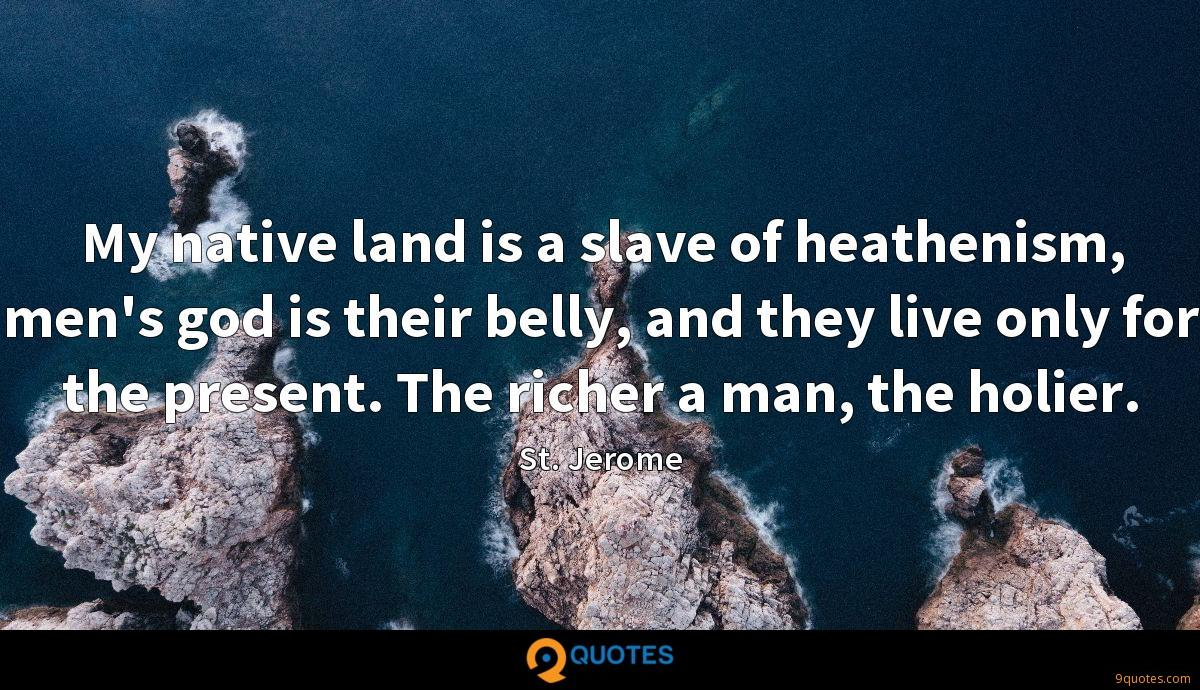 My native land is a slave of heathenism, men's god is their belly, and they live only for the present. The richer a man, the holier.