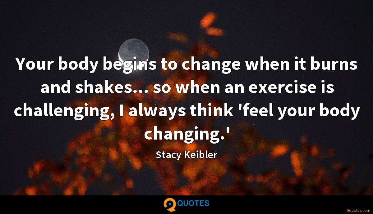 Your body begins to change when it burns and shakes... so when an exercise is challenging, I always think 'feel your body changing.'