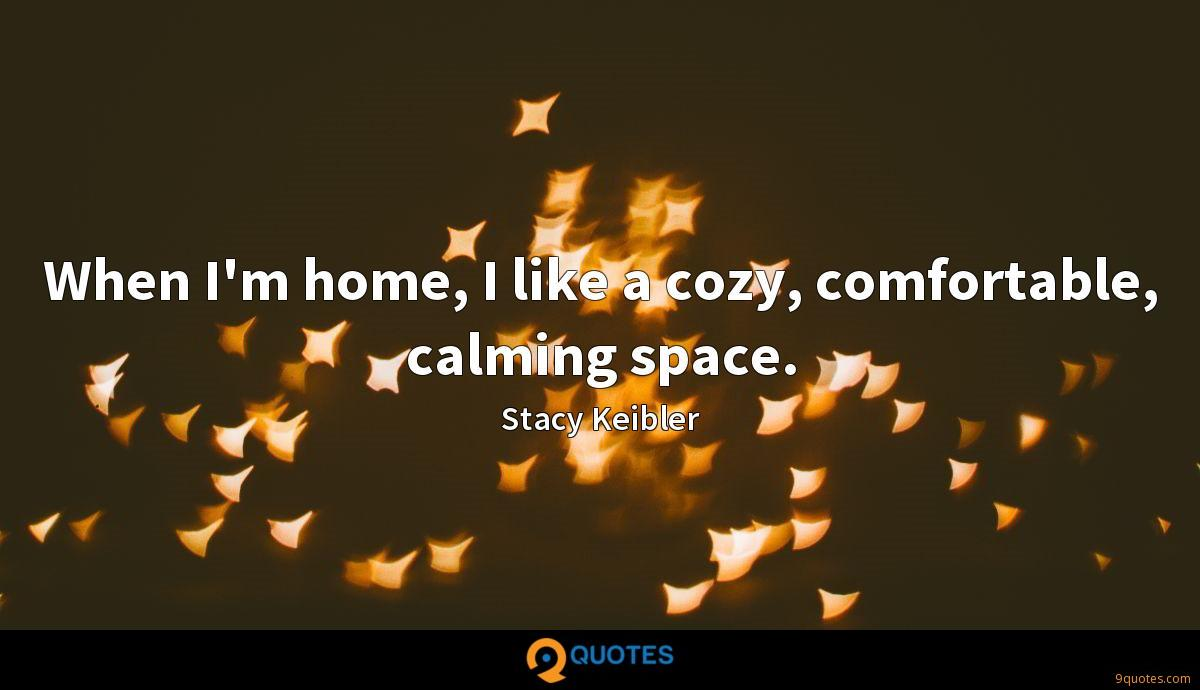 When I'm home, I like a cozy, comfortable, calming space.