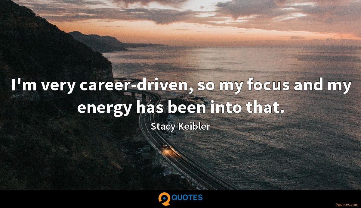 I'm very career-driven, so my focus and my energy has been into that.